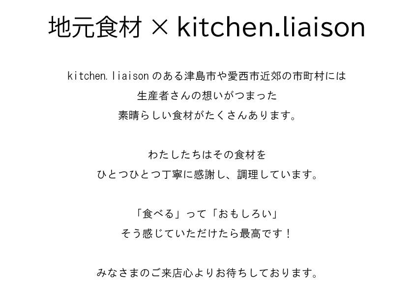 地元食材×kitchen.liaisonitchen.liaisonのある津島市や愛西市近郊の市町村には 生産者さんの想いがつまった 素晴らしい食材がたくさんあります。  わたしたちはその食材を ひとつひとつ丁寧に感謝し、調理しています。  「食べる」って「おもしろい」 そう感じていただけたら最高です!  みなさまのご来店心よりお待ちしております。